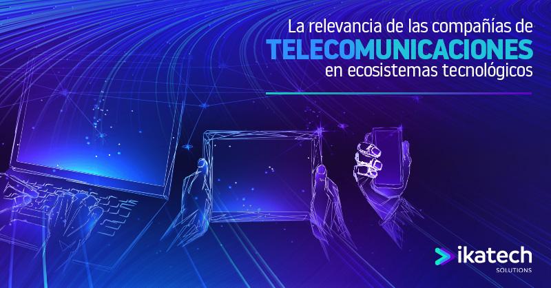 La relevancia de las compañías de telecomunicaciones en ecosistemas tecnológicos